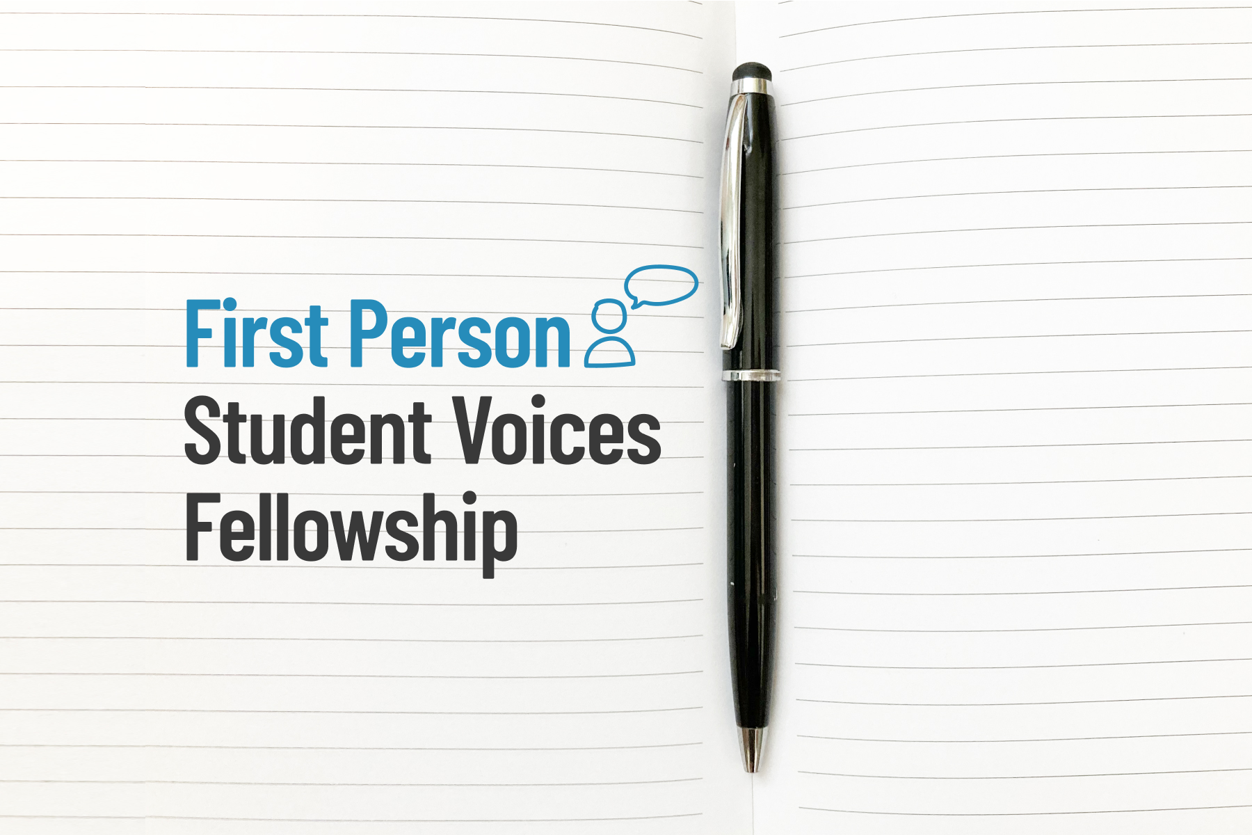 """A pen on notebook paper. Text next to the pen reads, """"First Person Student Voices Fellowship."""""""